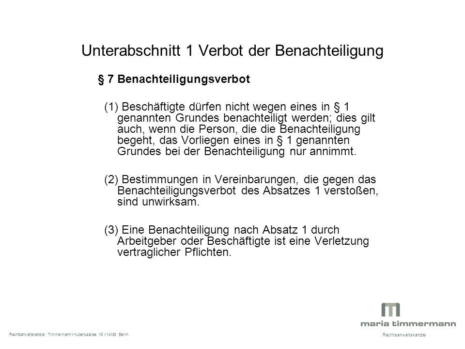 Unterabschnitt 1 Verbot der Benachteiligung § 7 Benachteiligungsverbot (1) Beschäftigte dürfen nicht wegen eines in § 1 genannten Grundes benachteiligt werden; dies gilt auch, wenn die Person, die die Benachteiligung begeht, das Vorliegen eines in § 1 genannten Grundes bei der Benachteiligung nur annimmt.