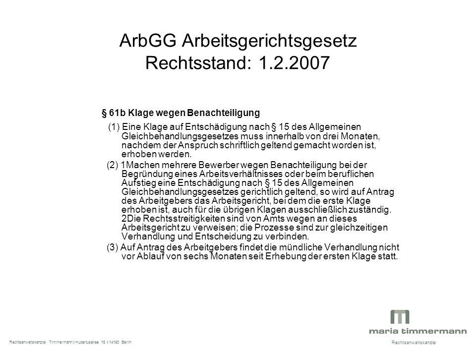 ArbGG Arbeitsgerichtsgesetz Rechtsstand: 1.2.2007 § 61b Klage wegen Benachteiligung (1) Eine Klage auf Entschädigung nach § 15 des Allgemeinen Gleichbehandlungsgesetzes muss innerhalb von drei Monaten, nachdem der Anspruch schriftlich geltend gemacht worden ist, erhoben werden.
