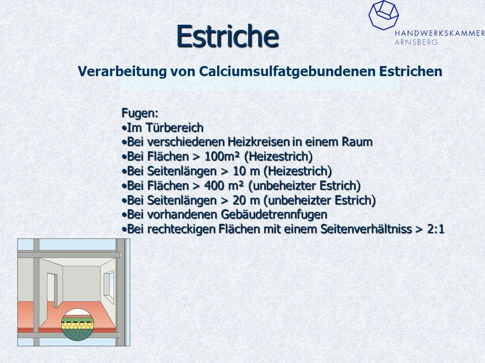 Estriche Verarbeitung von Calciumsulfatgebundenen Estrichen Fugen: Im TürbereichIm Türbereich Bei verschiedenen Heizkreisen in einem RaumBei verschiedenen Heizkreisen in einem Raum Bei Flächen > 100m² (Heizestrich)Bei Flächen > 100m² (Heizestrich) Bei Seitenlängen > 10 m (Heizestrich)Bei Seitenlängen > 10 m (Heizestrich) Bei Flächen > 400 m² (unbeheizter Estrich)Bei Flächen > 400 m² (unbeheizter Estrich) Bei Seitenlängen > 20 m (unbeheizter Estrich)Bei Seitenlängen > 20 m (unbeheizter Estrich) Bei vorhandenen GebäudetrennfugenBei vorhandenen Gebäudetrennfugen Bei rechteckigen Flächen mit einem Seitenverhältniss > 2:1Bei rechteckigen Flächen mit einem Seitenverhältniss > 2:1
