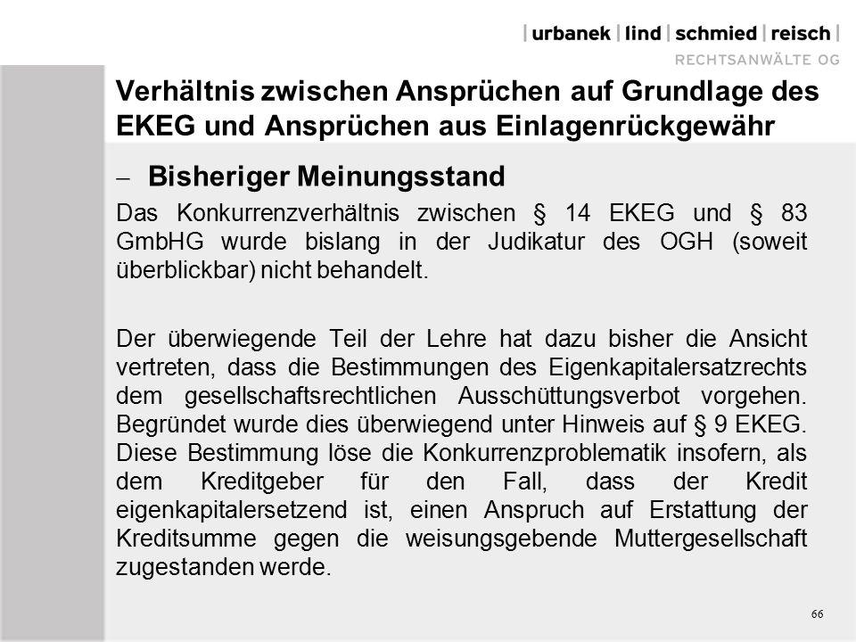 Verhältnis zwischen Ansprüchen auf Grundlage des EKEG und Ansprüchen aus Einlagenrückgewähr  Bisheriger Meinungsstand Das Konkurrenzverhältnis zwischen § 14 EKEG und § 83 GmbHG wurde bislang in der Judikatur des OGH (soweit überblickbar) nicht behandelt.