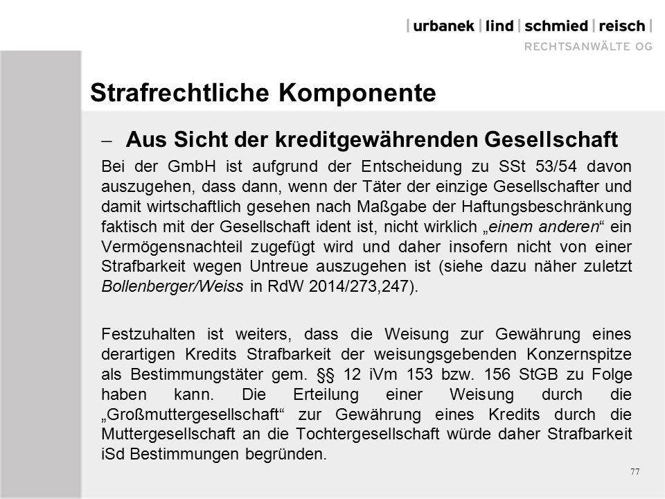 """Strafrechtliche Komponente  Aus Sicht der kreditgewährenden Gesellschaft Bei der GmbH ist aufgrund der Entscheidung zu SSt 53/54 davon auszugehen, dass dann, wenn der Täter der einzige Gesellschafter und damit wirtschaftlich gesehen nach Maßgabe der Haftungsbeschränkung faktisch mit der Gesellschaft ident ist, nicht wirklich """"einem anderen ein Vermögensnachteil zugefügt wird und daher insofern nicht von einer Strafbarkeit wegen Untreue auszugehen ist (siehe dazu näher zuletzt Bollenberger/Weiss in RdW 2014/273,247)."""