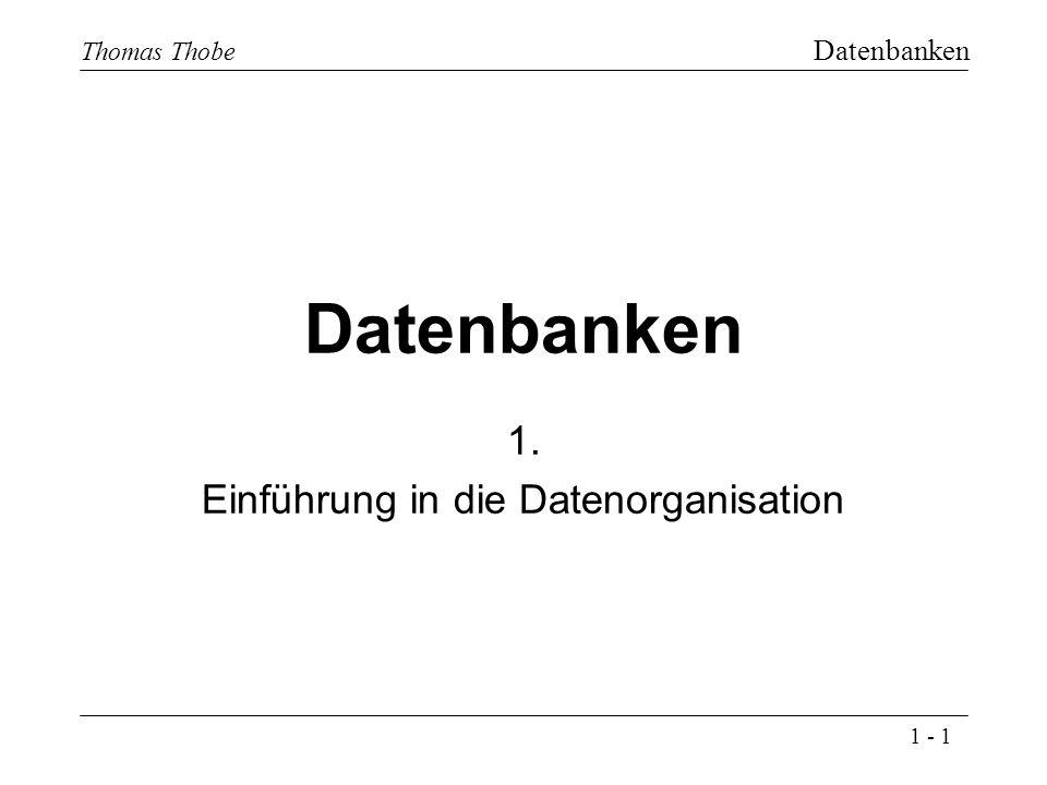 1 - 1 Thomas Thobe Datenbanken Datenbanken 1. Einführung in die Datenorganisation