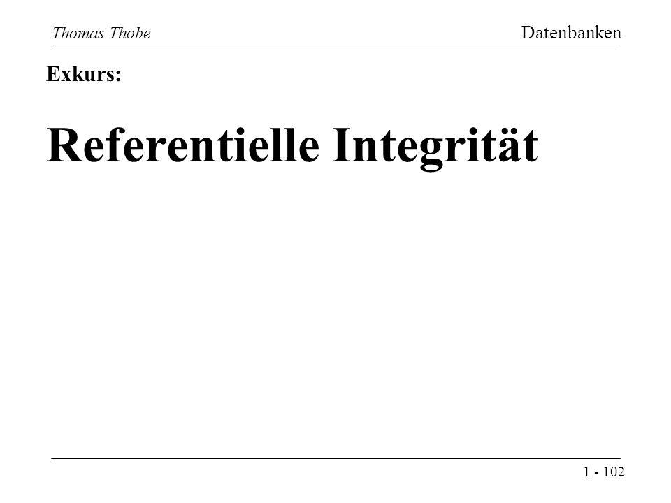1 - 102 Thomas Thobe Datenbanken Exkurs: Referentielle Integrität