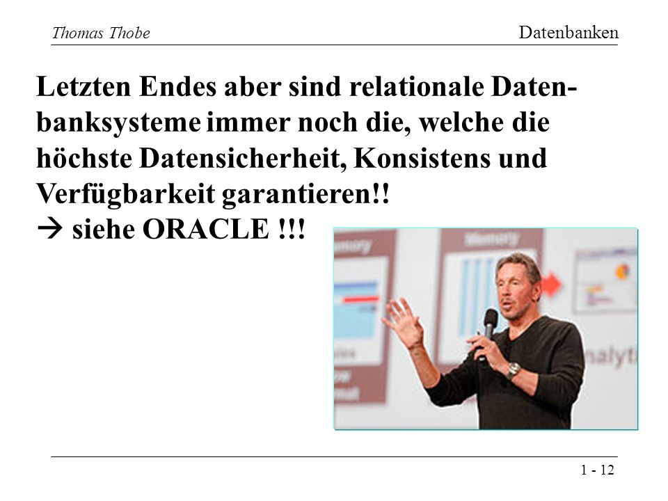 1 - 12 Thomas Thobe Datenbanken 12 Thomas Thobe Letzten Endes aber sind relationale Daten- banksysteme immer noch die, welche die höchste Datensicherheit, Konsistens und Verfügbarkeit garantieren!.