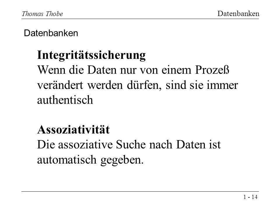 1 - 14 Thomas Thobe Datenbanken Datenbanken Integritätssicherung Wenn die Daten nur von einem Prozeß verändert werden dürfen, sind sie immer authentisch Assoziativität Die assoziative Suche nach Daten ist automatisch gegeben.