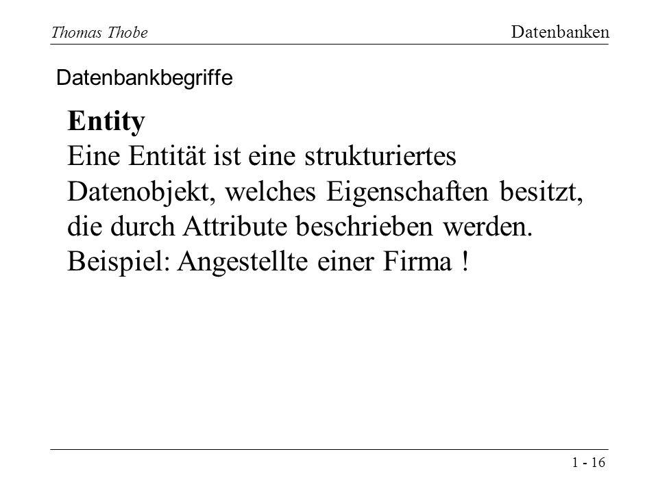 1 - 16 Thomas Thobe Datenbanken Datenbankbegriffe Entity Eine Entität ist eine strukturiertes Datenobjekt, welches Eigenschaften besitzt, die durch Attribute beschrieben werden.