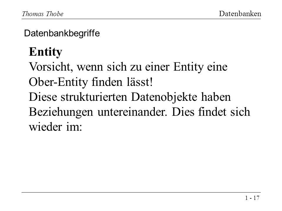1 - 17 Thomas Thobe Datenbanken Datenbankbegriffe Entity Vorsicht, wenn sich zu einer Entity eine Ober-Entity finden lässt.