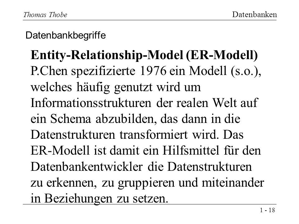 1 - 18 Thomas Thobe Datenbanken Datenbankbegriffe Entity-Relationship-Model (ER-Modell) P.Chen spezifizierte 1976 ein Modell (s.o.), welches häufig genutzt wird um Informationsstrukturen der realen Welt auf ein Schema abzubilden, das dann in die Datenstrukturen transformiert wird.