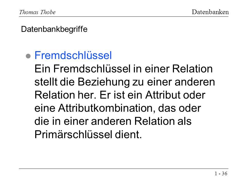 1 - 36 Thomas Thobe Datenbanken l Fremdschlüssel Ein Fremdschlüssel in einer Relation stellt die Beziehung zu einer anderen Relation her.