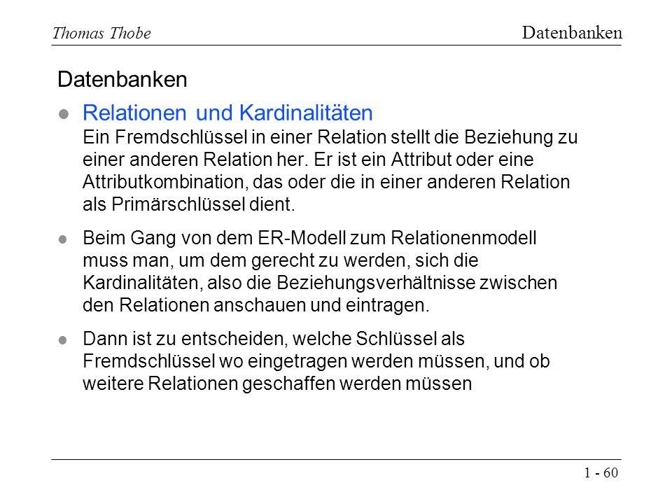 1 - 60 Thomas Thobe Datenbanken l Relationen und Kardinalitäten Ein Fremdschlüssel in einer Relation stellt die Beziehung zu einer anderen Relation her.