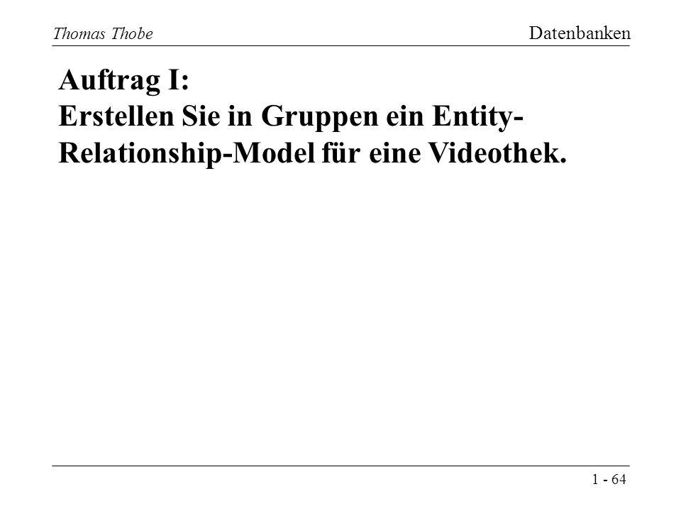 1 - 64 Thomas Thobe Datenbanken Auftrag I: Erstellen Sie in Gruppen ein Entity- Relationship-Model für eine Videothek.