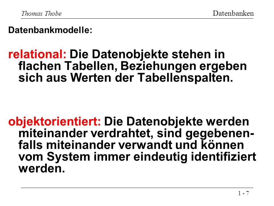 1 - 7 Thomas Thobe Datenbanken Datenbankmodelle: relational: Die Datenobjekte stehen in flachen Tabellen, Beziehungen ergeben sich aus Werten der Tabellenspalten.
