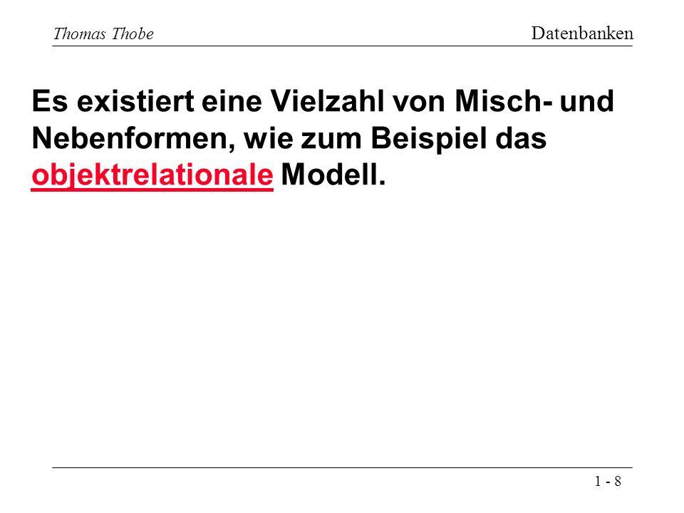 1 - 8 Thomas Thobe Datenbanken Es existiert eine Vielzahl von Misch- und Nebenformen, wie zum Beispiel das objektrelationale Modell.