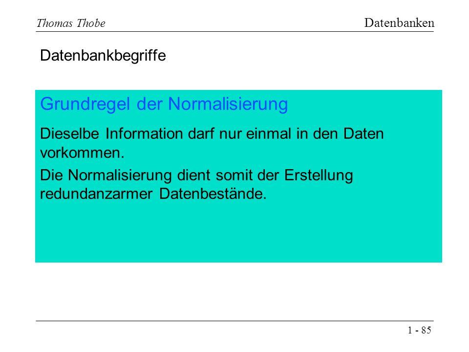 1 - 85 Thomas Thobe Datenbanken Grundregel der Normalisierung Dieselbe Information darf nur einmal in den Daten vorkommen.