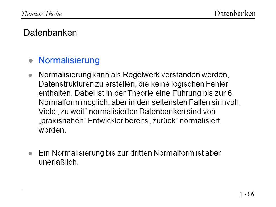 1 - 86 Thomas Thobe Datenbanken l Normalisierung l Normalisierung kann als Regelwerk verstanden werden, Datenstrukturen zu erstellen, die keine logischen Fehler enthalten.