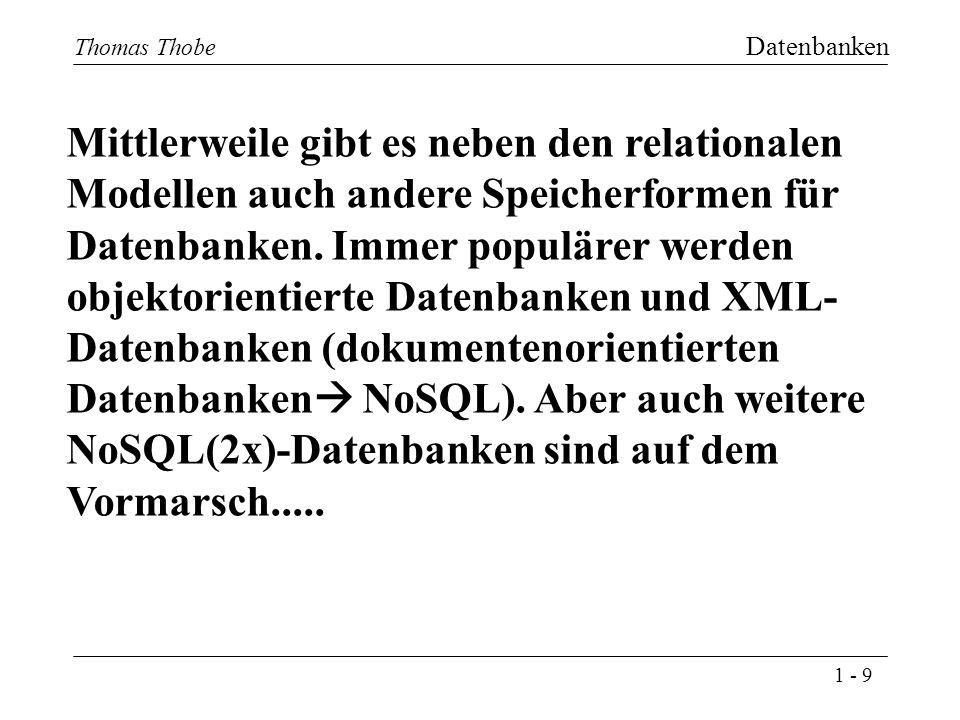 1 - 9 Thomas Thobe Datenbanken 9 Thomas Thobe Mittlerweile gibt es neben den relationalen Modellen auch andere Speicherformen für Datenbanken.