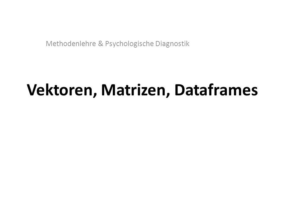 Vektoren, Matrizen, Dataframes Methodenlehre & Psychologische Diagnostik