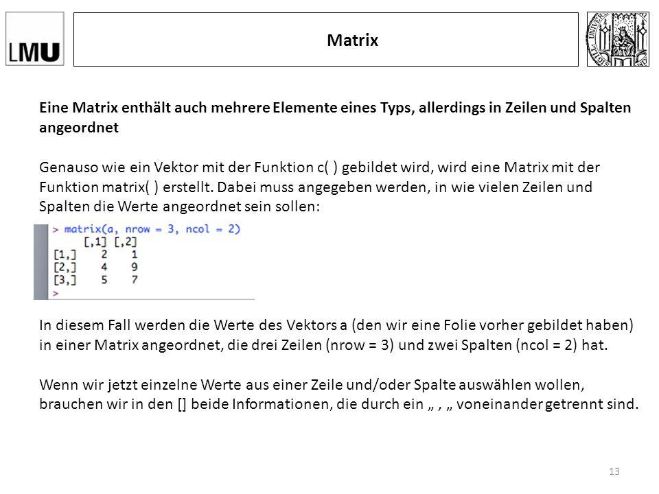 Matrix Eine Matrix enthält auch mehrere Elemente eines Typs, allerdings in Zeilen und Spalten angeordnet Genauso wie ein Vektor mit der Funktion c( ) gebildet wird, wird eine Matrix mit der Funktion matrix( ) erstellt.
