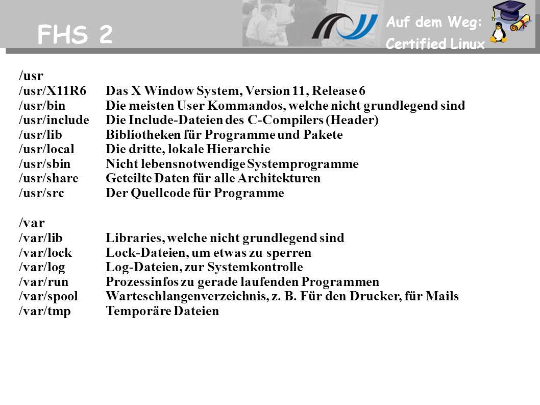 Auf dem Weg: Certified Linux FHS 2 /usr /usr/X11R6Das X Window System, Version 11, Release 6 /usr/binDie meisten User Kommandos, welche nicht grundlegend sind /usr/includeDie Include-Dateien des C-Compilers (Header) /usr/libBibliotheken für Programme und Pakete /usr/localDie dritte, lokale Hierarchie /usr/sbinNicht lebensnotwendige Systemprogramme /usr/shareGeteilte Daten für alle Architekturen /usr/srcDer Quellcode für Programme /var /var/libLibraries, welche nicht grundlegend sind /var/lockLock-Dateien, um etwas zu sperren /var/logLog-Dateien, zur Systemkontrolle /var/runProzessinfos zu gerade laufenden Programmen /var/spoolWarteschlangenverzeichnis, z.