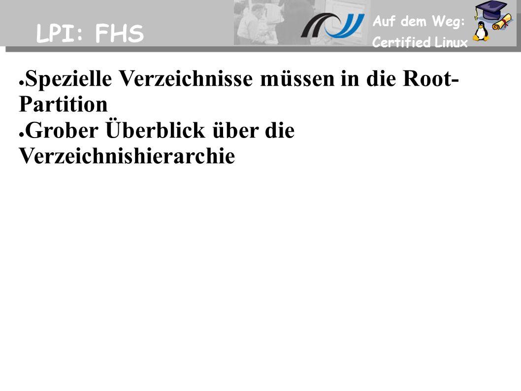Auf dem Weg: Certified Linux LPI: FHS ● Spezielle Verzeichnisse müssen in die Root- Partition ● Grober Überblick über die Verzeichnishierarchie
