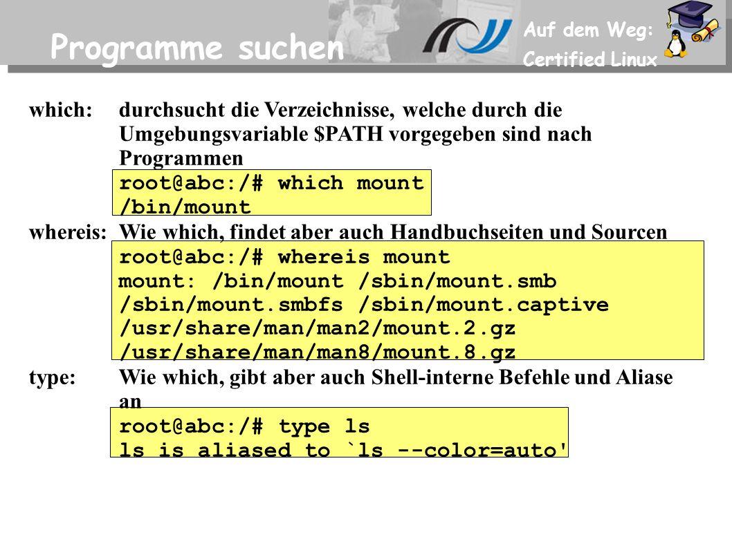 Auf dem Weg: Certified Linux Programme suchen which:durchsucht die Verzeichnisse, welche durch die Umgebungsvariable $PATH vorgegeben sind nach Programmen root@abc:/# which mount /bin/mount whereis:Wie which, findet aber auch Handbuchseiten und Sourcen root@abc:/# whereis mount mount: /bin/mount /sbin/mount.smb /sbin/mount.smbfs /sbin/mount.captive /usr/share/man/man2/mount.2.gz /usr/share/man/man8/mount.8.gz type:Wie which, gibt aber auch Shell-interne Befehle und Aliase an root@abc:/# type ls ls is aliased to `ls --color=auto