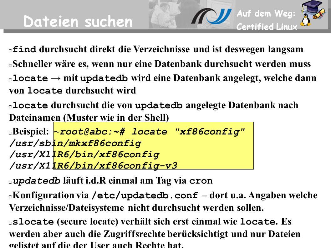 Auf dem Weg: Certified Linux Dateien suchen find durchsucht direkt die Verzeichnisse und ist deswegen langsam Schneller wäre es, wenn nur eine Datenbank durchsucht werden muss locate → mit updatedb wird eine Datenbank angelegt, welche dann von locate durchsucht wird locate durchsucht die von updatedb angelegte Datenbank nach Dateinamen (Muster wie in der Shell) Beispiel: ~ root@abc:~# locate xf86config /usr/sbin/mkxf86config /usr/X11R6/bin/xf86config /usr/X11R6/bin/xf86config-v3 updatedb läuft i.d.R einmal am Tag via cron Konfiguration via /etc/updatedb.conf – dort u.a.