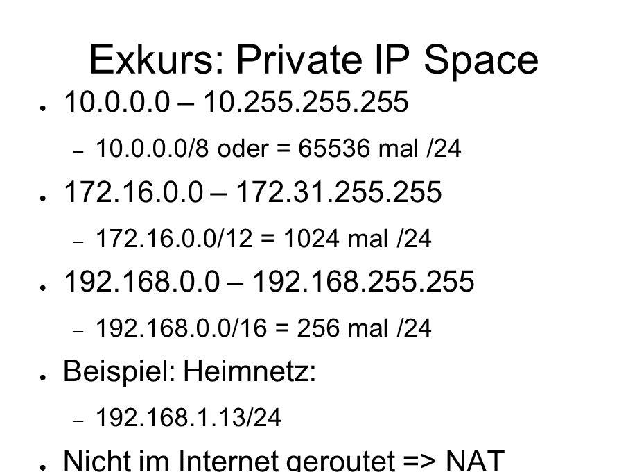 Exkurs: Private IP Space ● 10.0.0.0 – 10.255.255.255 – 10.0.0.0/8 oder = 65536 mal /24 ● 172.16.0.0 – 172.31.255.255 – 172.16.0.0/12 = 1024 mal /24 ● 192.168.0.0 – 192.168.255.255 – 192.168.0.0/16 = 256 mal /24 ● Beispiel: Heimnetz: – 192.168.1.13/24 ● Nicht im Internet geroutet => NAT