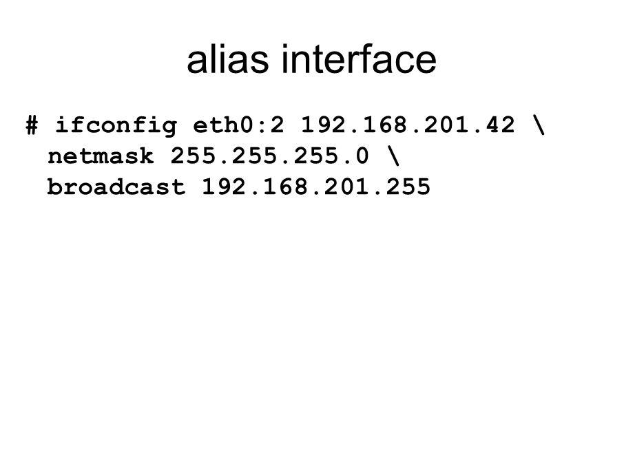 alias interface # ifconfig eth0:2 192.168.201.42 \ netmask 255.255.255.0 \ broadcast 192.168.201.255