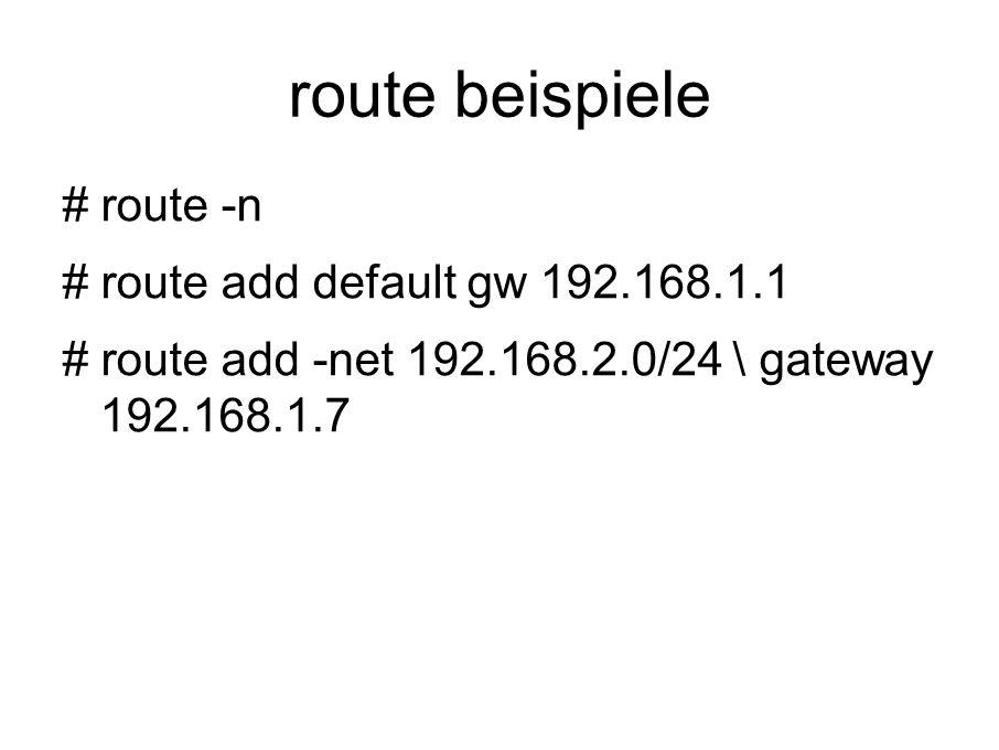 route beispiele # route -n # route add default gw 192.168.1.1 # route add -net 192.168.2.0/24 \ gateway 192.168.1.7