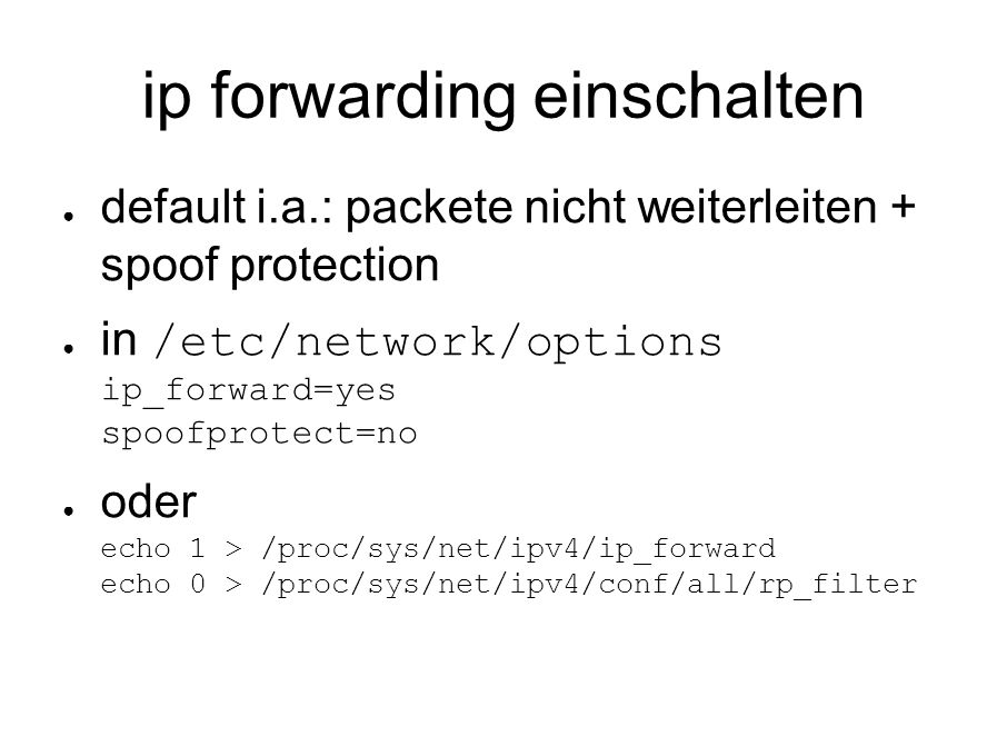 ip forwarding einschalten ● default i.a.: packete nicht weiterleiten + spoof protection ● in /etc/network/options ip_forward=yes spoofprotect=no ● oder echo 1 > /proc/sys/net/ipv4/ip_forward echo 0 > /proc/sys/net/ipv4/conf/all/rp_filter