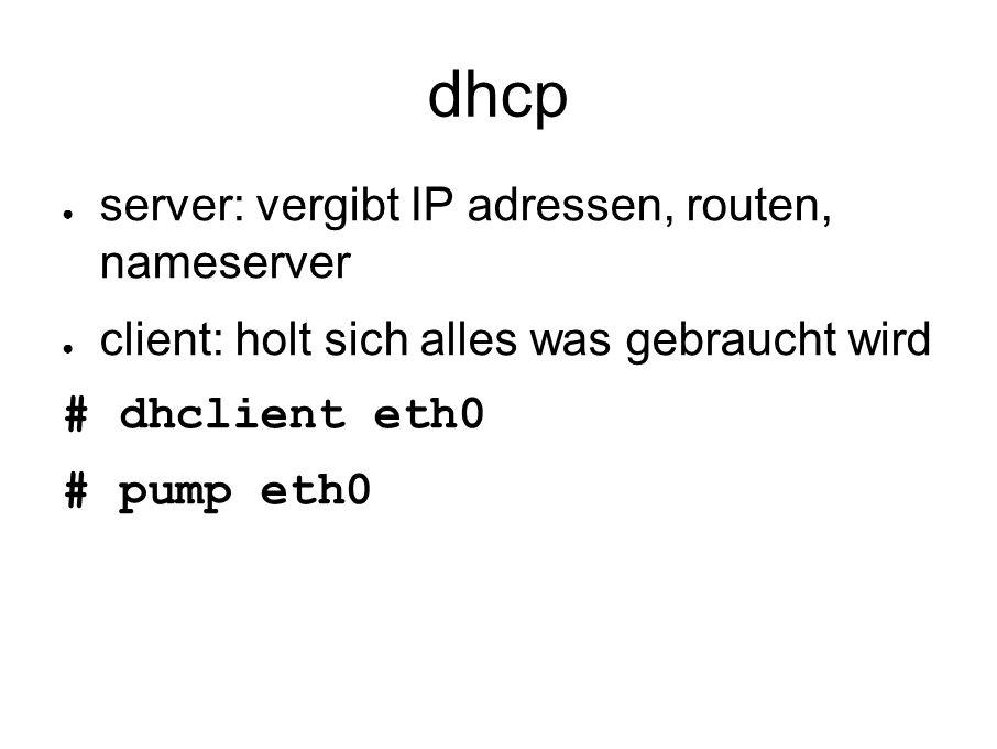 dhcp ● server: vergibt IP adressen, routen, nameserver ● client: holt sich alles was gebraucht wird # dhclient eth0 # pump eth0