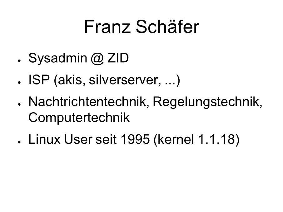 Franz Schäfer ● Sysadmin @ ZID ● ISP (akis, silverserver,...) ● Nachtrichtentechnik, Regelungstechnik, Computertechnik ● Linux User seit 1995 (kernel 1.1.18)