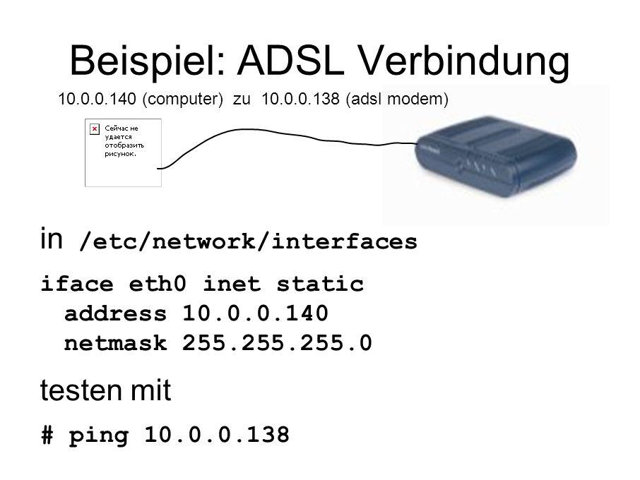 Beispiel: ADSL Verbindung in /etc/network/interfaces iface eth0 inet static address 10.0.0.140 netmask 255.255.255.0 testen mit # ping 10.0.0.138 10.0.0.140 (computer) zu 10.0.0.138 (adsl modem)