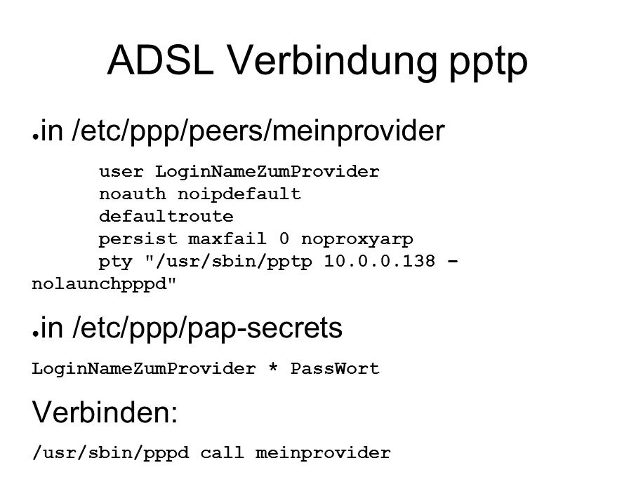 ADSL Verbindung pptp ● in /etc/ppp/peers/meinprovider user LoginNameZumProvider noauth noipdefault defaultroute persist maxfail 0 noproxyarp pty /usr/sbin/pptp 10.0.0.138 – nolaunchpppd ● in /etc/ppp/pap-secrets LoginNameZumProvider * PassWort Verbinden: /usr/sbin/pppd call meinprovider