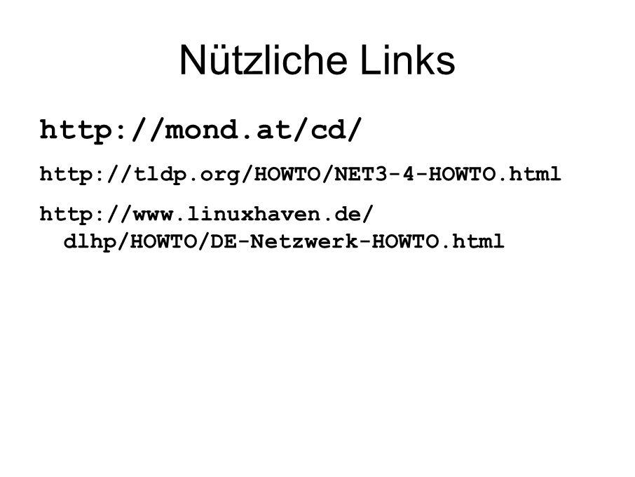 Nützliche Links http://mond.at/cd/ http://tldp.org/HOWTO/NET3-4-HOWTO.html http://www.linuxhaven.de/ dlhp/HOWTO/DE-Netzwerk-HOWTO.html