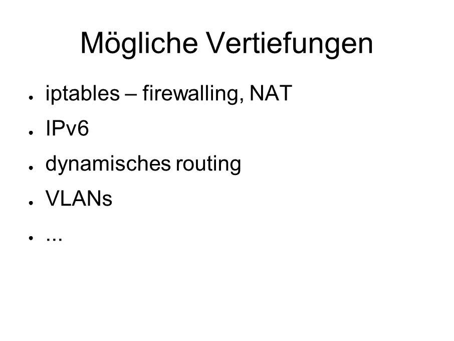 Mögliche Vertiefungen ● iptables – firewalling, NAT ● IPv6 ● dynamisches routing ● VLANs ●...