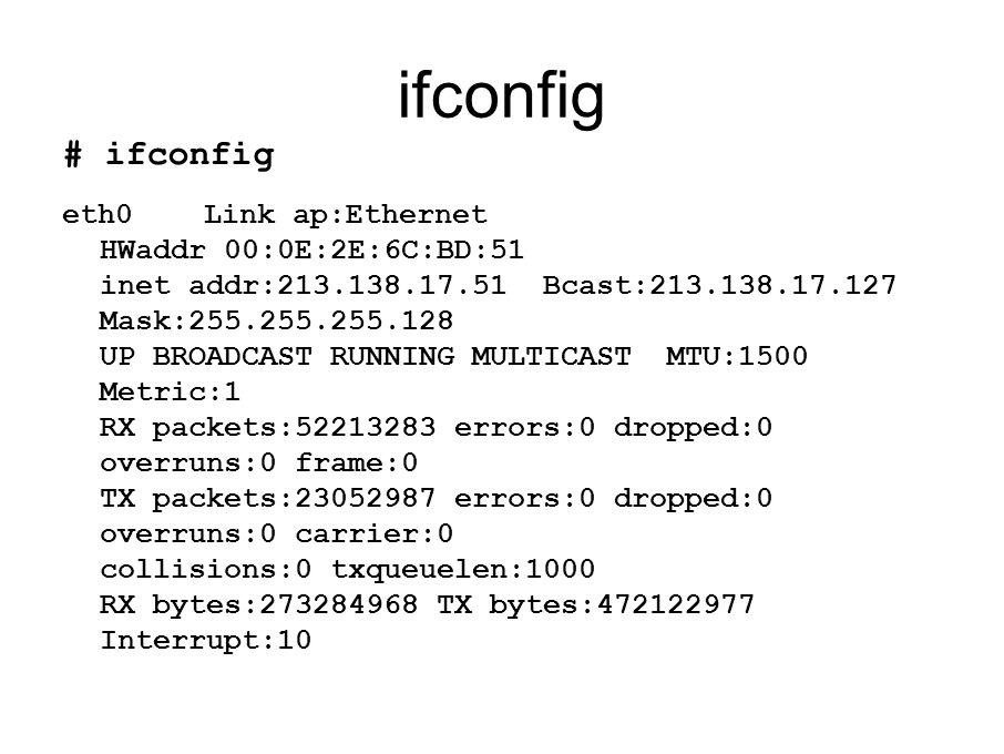 ifconfig # ifconfig eth0 Link ap:Ethernet HWaddr 00:0E:2E:6C:BD:51 inet addr:213.138.17.51 Bcast:213.138.17.127 Mask:255.255.255.128 UP BROADCAST RUNNING MULTICAST MTU:1500 Metric:1 RX packets:52213283 errors:0 dropped:0 overruns:0 frame:0 TX packets:23052987 errors:0 dropped:0 overruns:0 carrier:0 collisions:0 txqueuelen:1000 RX bytes:273284968 TX bytes:472122977 Interrupt:10