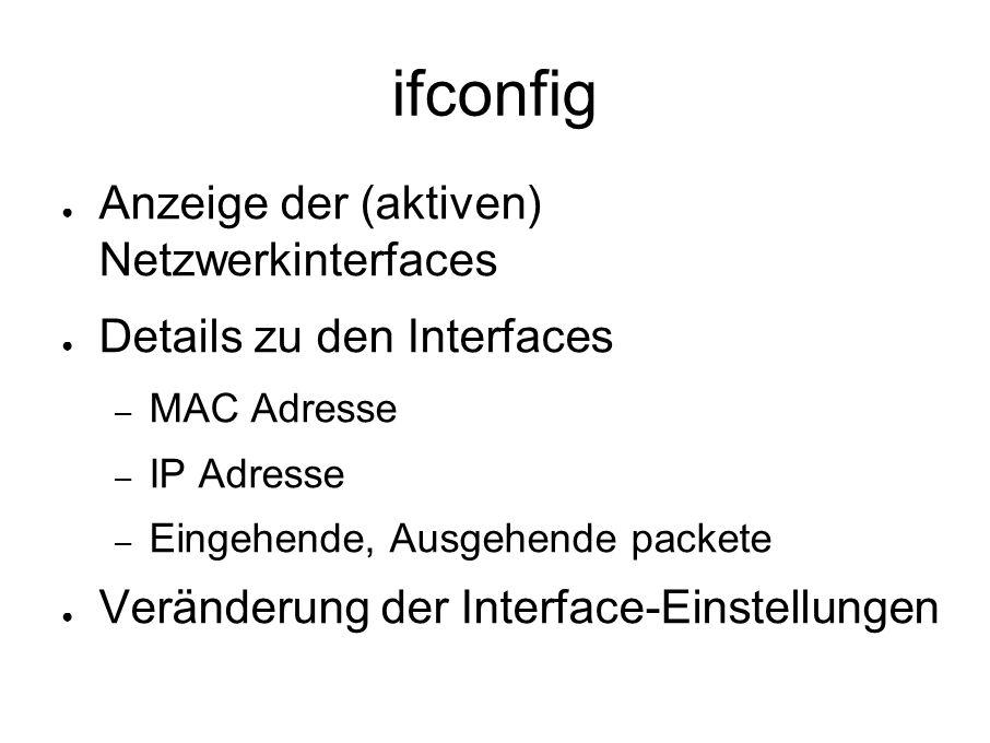 ifconfig ● Anzeige der (aktiven) Netzwerkinterfaces ● Details zu den Interfaces – MAC Adresse – IP Adresse – Eingehende, Ausgehende packete ● Veränderung der Interface-Einstellungen