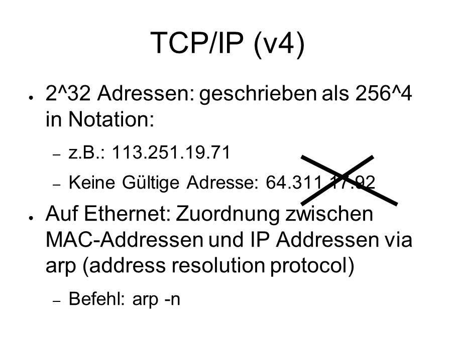 TCP/IP (v4) ● 2^32 Adressen: geschrieben als 256^4 in Notation: – z.B.: 113.251.19.71 – Keine Gültige Adresse: 64.311.17.92 ● Auf Ethernet: Zuordnung zwischen MAC-Addressen und IP Addressen via arp (address resolution protocol) – Befehl: arp -n