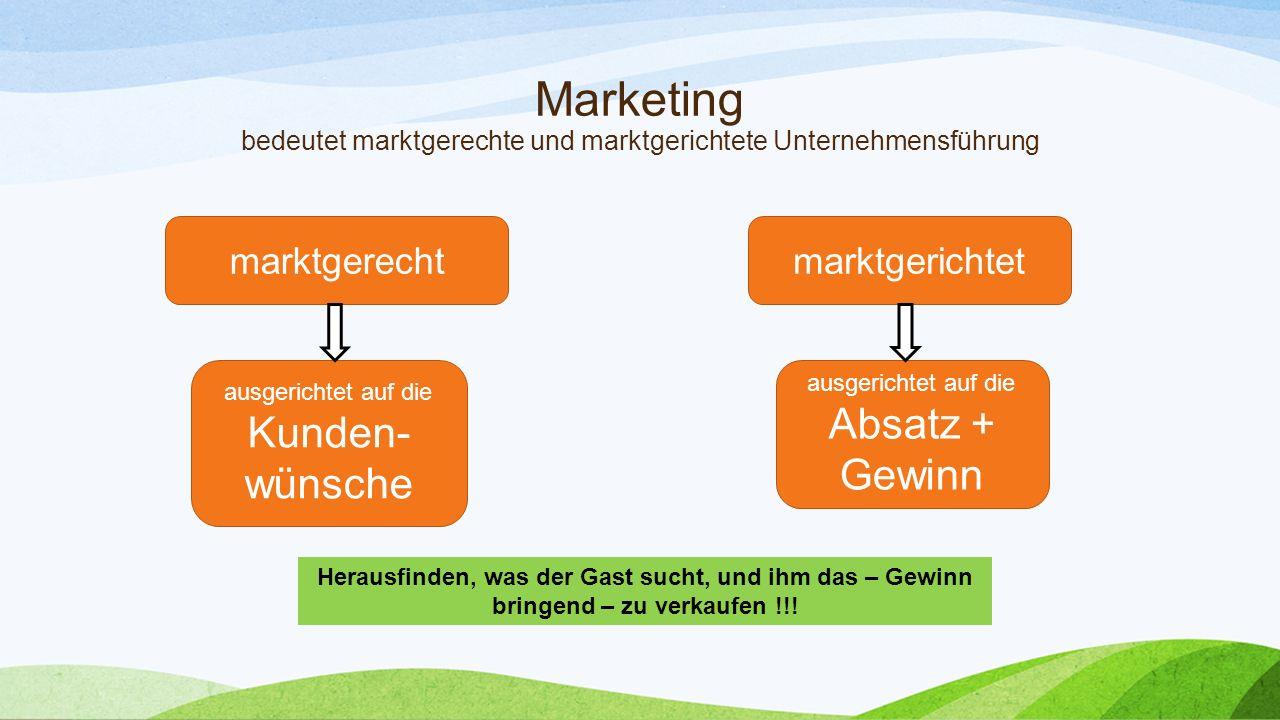 Marketing bedeutet marktgerechte und marktgerichtete Unternehmensführung marktgerechtmarktgerichtet ausgerichtet auf die Kunden- wünsche ausgerichtet auf die Absatz + Gewinn Herausfinden, was der Gast sucht, und ihm das – Gewinn bringend – zu verkaufen !!!