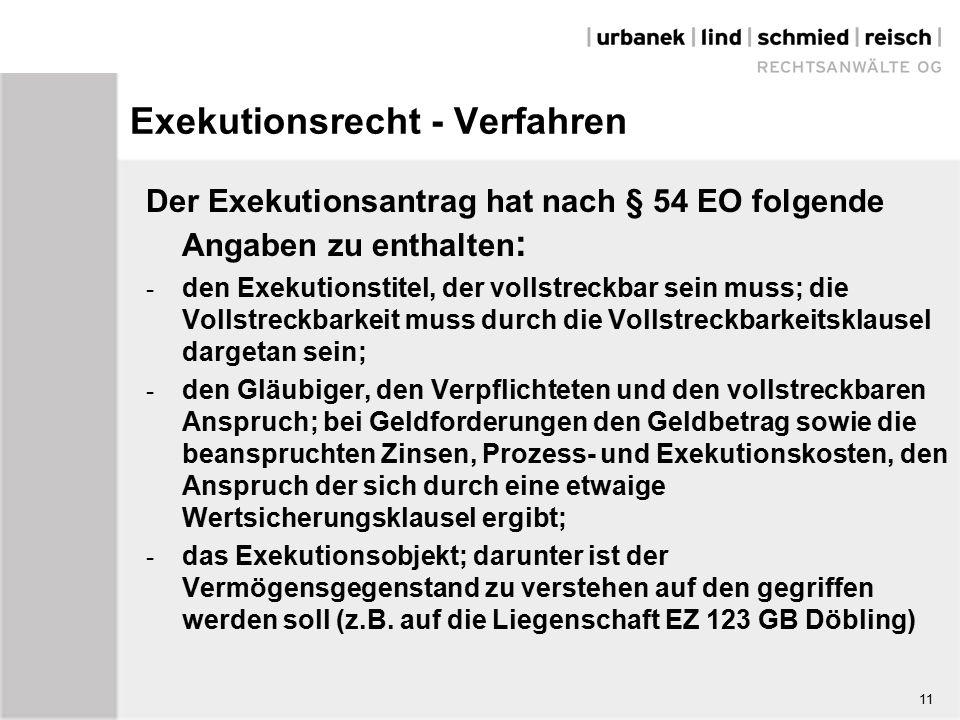 Exekutionsrecht - Verfahren Der Exekutionsantrag hat nach § 54 EO folgende Angaben zu enthalten : - den Exekutionstitel, der vollstreckbar sein muss; die Vollstreckbarkeit muss durch die Vollstreckbarkeitsklausel dargetan sein; - den Gläubiger, den Verpflichteten und den vollstreckbaren Anspruch; bei Geldforderungen den Geldbetrag sowie die beanspruchten Zinsen, Prozess- und Exekutionskosten, den Anspruch der sich durch eine etwaige Wertsicherungsklausel ergibt; - das Exekutionsobjekt; darunter ist der Vermögensgegenstand zu verstehen auf den gegriffen werden soll (z.B.