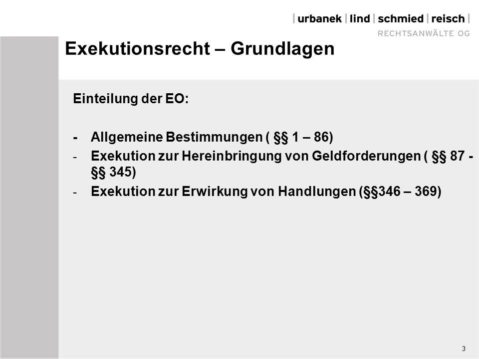 3 Exekutionsrecht – Grundlagen Einteilung der EO: - Allgemeine Bestimmungen ( §§ 1 – 86) - Exekution zur Hereinbringung von Geldforderungen ( §§ 87 - §§ 345) - Exekution zur Erwirkung von Handlungen (§§346 – 369)