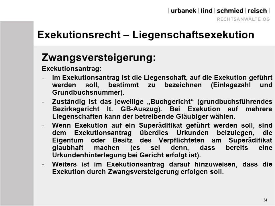 Exekutionsrecht – Liegenschaftsexekution Zwangsversteigerung: Exekutionsantrag: - Im Exekutionsantrag ist die Liegenschaft, auf die Exekution geführt werden soll, bestimmt zu bezeichnen (Einlagezahl und Grundbuchsnummer).