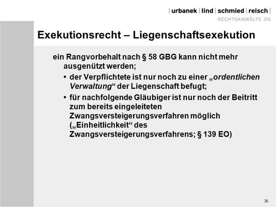 """Exekutionsrecht – Liegenschaftsexekution ein Rangvorbehalt nach § 58 GBG kann nicht mehr ausgenützt werden; der Verpflichtete ist nur noch zu einer """"ordentlichen Verwaltung der Liegenschaft befugt; für nachfolgende Gläubiger ist nur noch der Beitritt zum bereits eingeleiteten Zwangsversteigerungsverfahren möglich (""""Einheitlichkeit des Zwangsversteigerungsverfahrens; § 139 EO) 36"""