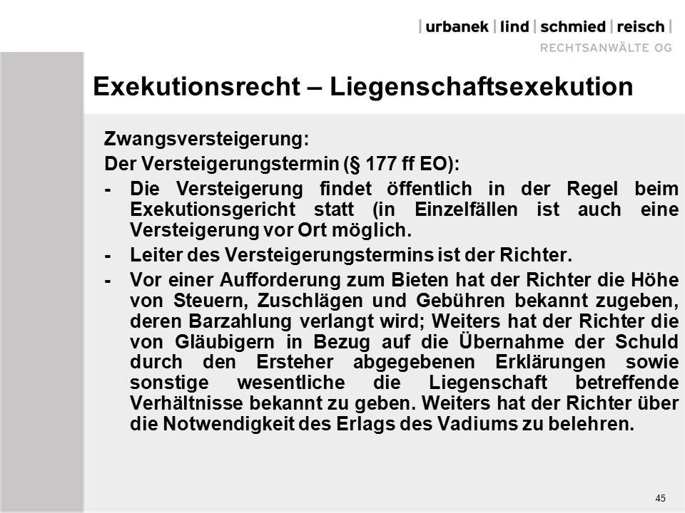 Exekutionsrecht – Liegenschaftsexekution Zwangsversteigerung: Der Versteigerungstermin (§ 177 ff EO): -Die Versteigerung findet öffentlich in der Regel beim Exekutionsgericht statt (in Einzelfällen ist auch eine Versteigerung vor Ort möglich.