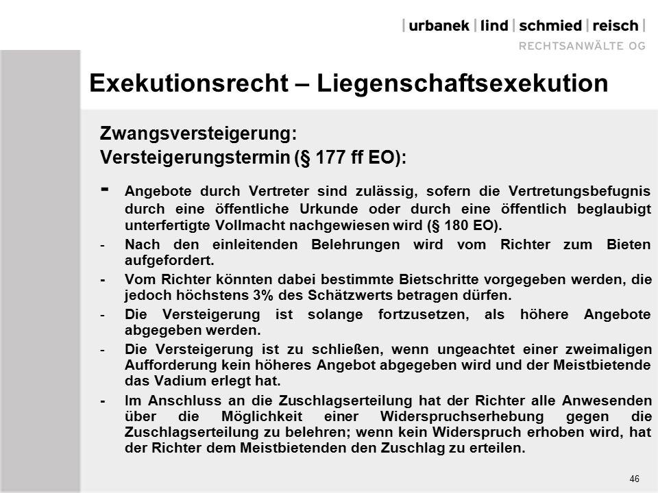 Exekutionsrecht – Liegenschaftsexekution Zwangsversteigerung: Versteigerungstermin (§ 177 ff EO): - Angebote durch Vertreter sind zulässig, sofern die Vertretungsbefugnis durch eine öffentliche Urkunde oder durch eine öffentlich beglaubigt unterfertigte Vollmacht nachgewiesen wird (§ 180 EO).