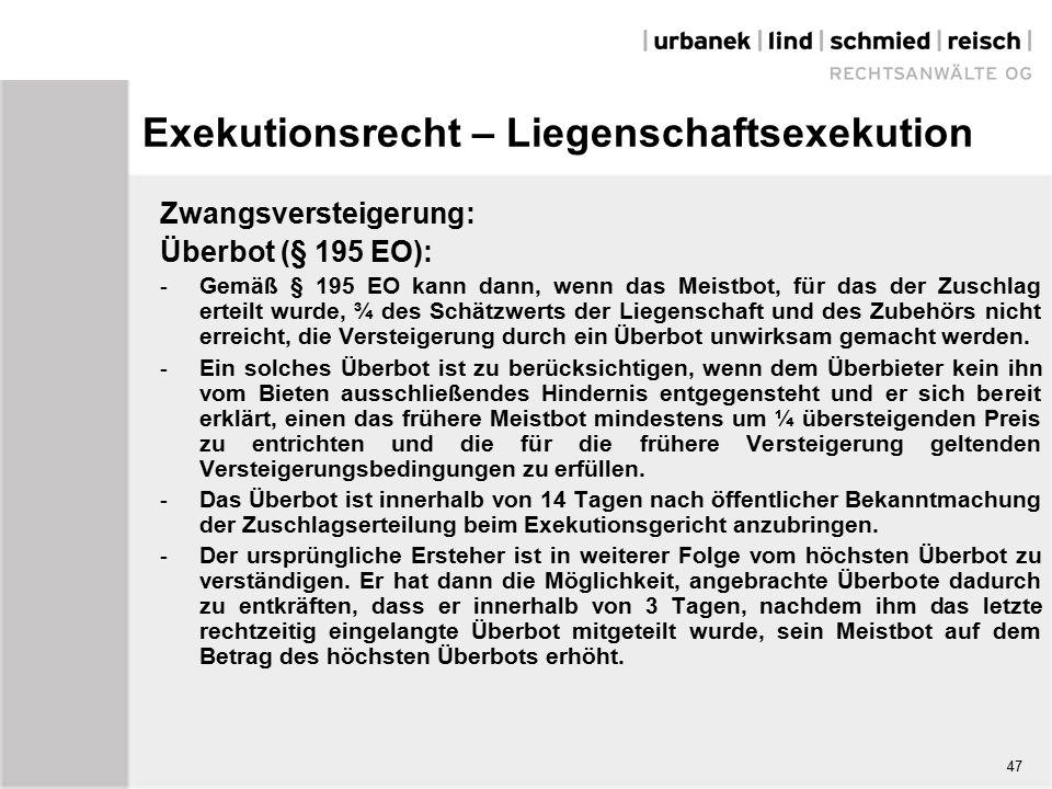 Exekutionsrecht – Liegenschaftsexekution Zwangsversteigerung: Überbot (§ 195 EO): - Gemäß § 195 EO kann dann, wenn das Meistbot, für das der Zuschlag erteilt wurde, ¾ des Schätzwerts der Liegenschaft und des Zubehörs nicht erreicht, die Versteigerung durch ein Überbot unwirksam gemacht werden.