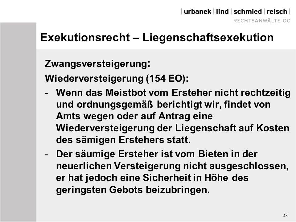 Exekutionsrecht – Liegenschaftsexekution Zwangsversteigerung : Wiederversteigerung (154 EO): - Wenn das Meistbot vom Ersteher nicht rechtzeitig und ordnungsgemäß berichtigt wir, findet von Amts wegen oder auf Antrag eine Wiederversteigerung der Liegenschaft auf Kosten des sämigen Erstehers statt.