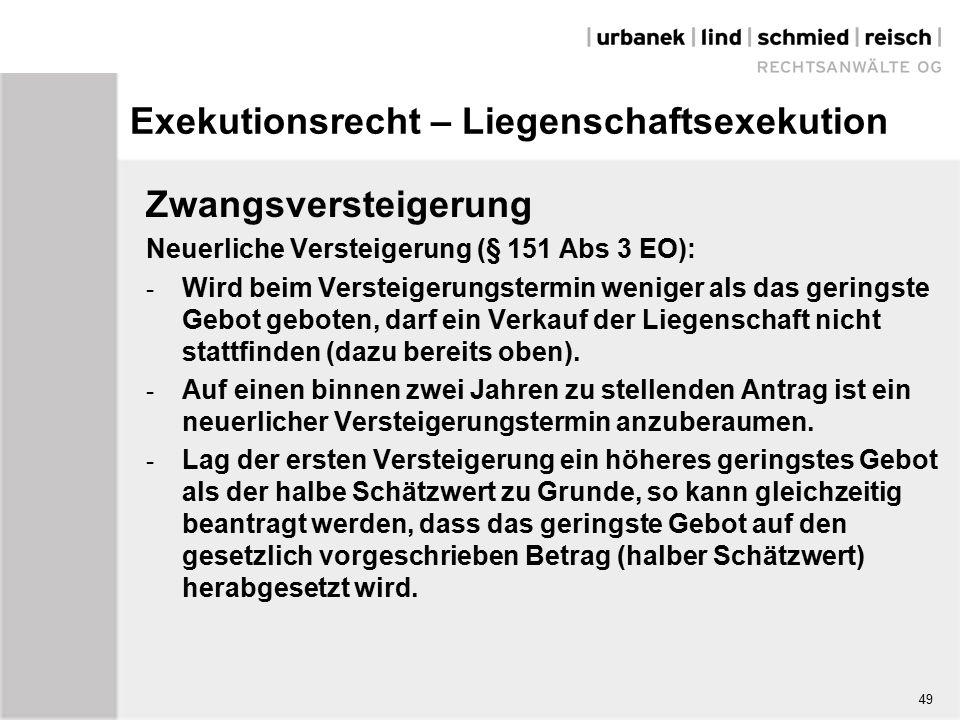 Exekutionsrecht – Liegenschaftsexekution Zwangsversteigerung Neuerliche Versteigerung (§ 151 Abs 3 EO): - Wird beim Versteigerungstermin weniger als das geringste Gebot geboten, darf ein Verkauf der Liegenschaft nicht stattfinden (dazu bereits oben).