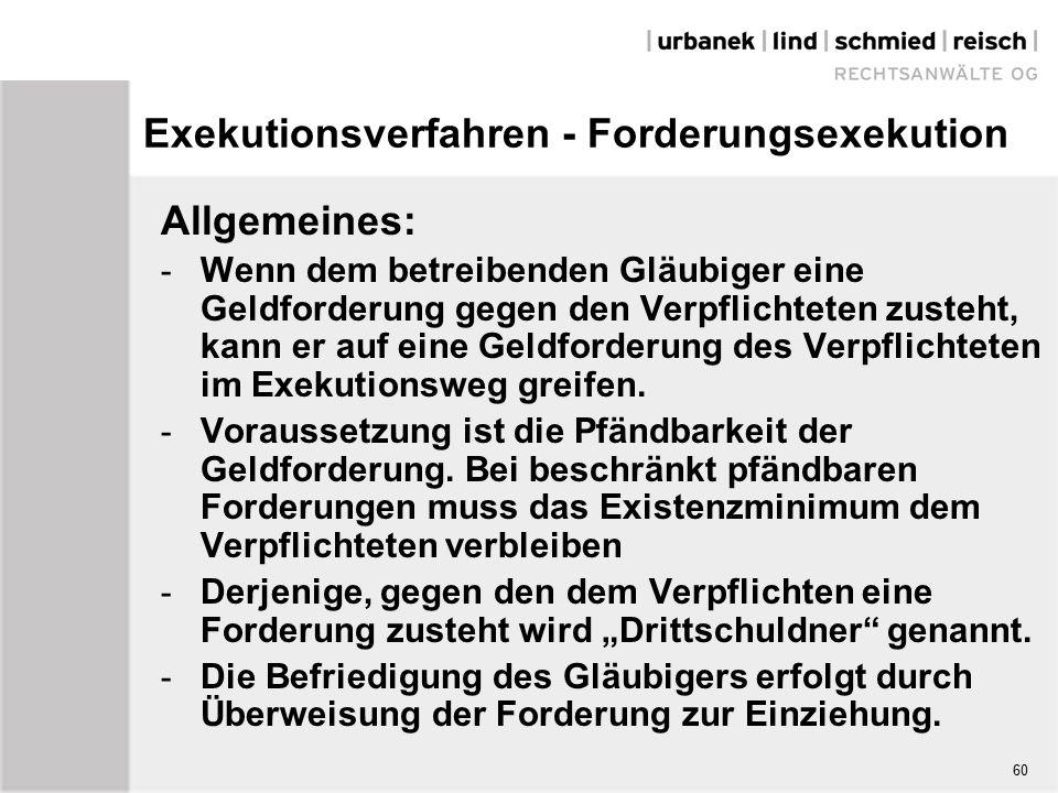 Exekutionsverfahren - Forderungsexekution Allgemeines: - Wenn dem betreibenden Gläubiger eine Geldforderung gegen den Verpflichteten zusteht, kann er auf eine Geldforderung des Verpflichteten im Exekutionsweg greifen.